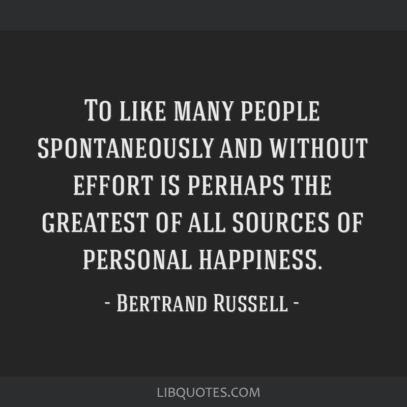 To like many people spontaneously and without effort is perhaps the greatest of all sources of personal happiness.