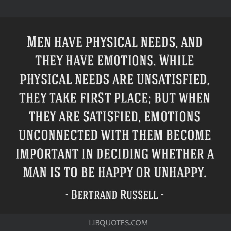Men have physical needs, and they have emotions. While physical needs are unsatisfied, they take first place; but when they are satisfied, emotions...