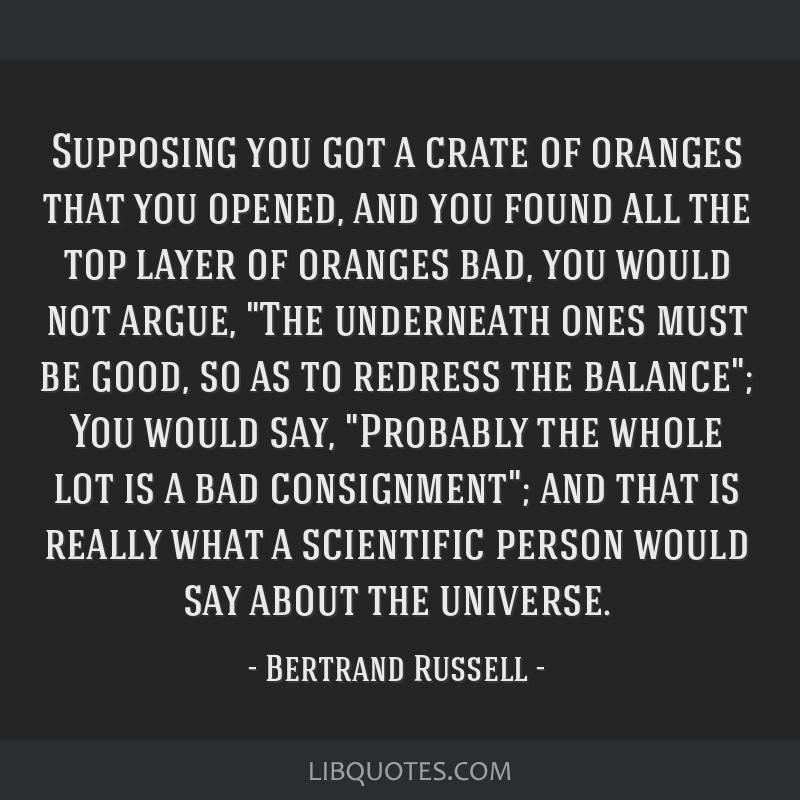 Supposing you got a crate of oranges that you opened, and you found all the top layer of oranges bad, you would not argue, The underneath ones must...