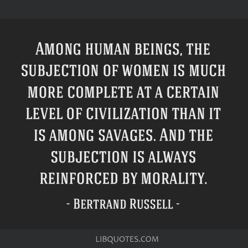 Among human beings, the subjection of women is much more complete at a certain level of civilization than it is among savages. And the subjection is...