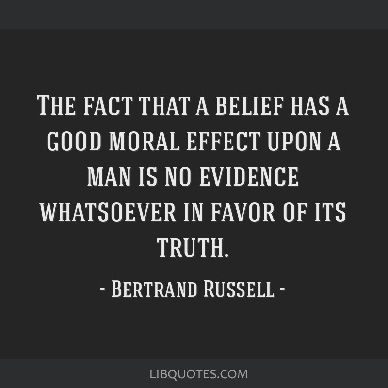 The fact that a belief has a good moral effect upon a man is no evidence whatsoever in favor of its truth.