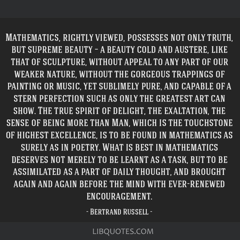 Mathematics, rightly viewed, possesses not only truth, but supreme beauty – a beauty cold and austere, like that of sculpture, without appeal to...