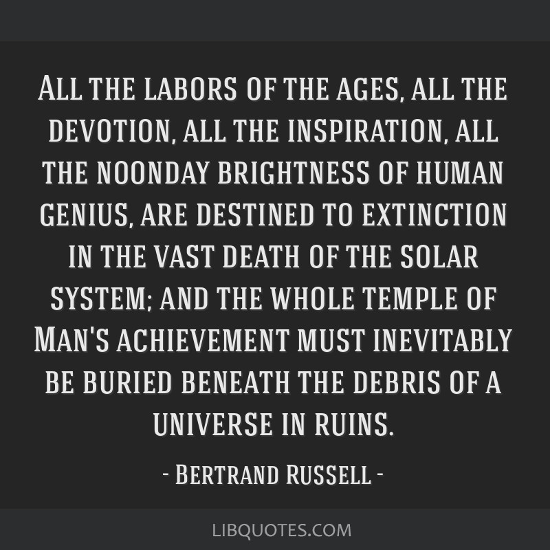 All the labors of the ages, all the devotion, all the inspiration, all the noonday brightness of human genius, are destined to extinction in the vast ...