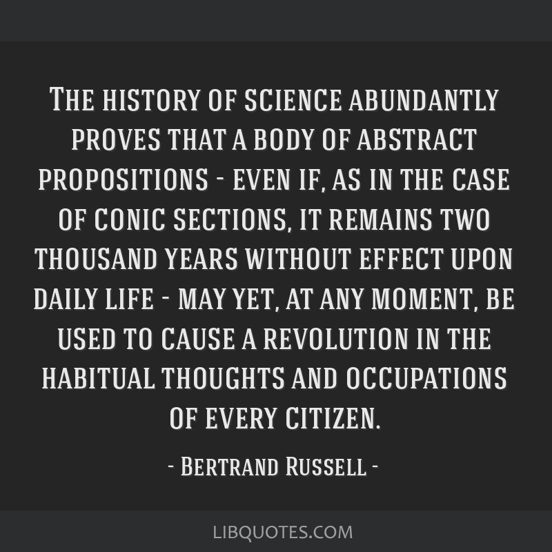 The history of science abundantly proves that a body of abstract propositions - even if, as in the case of conic sections, it remains two thousand...