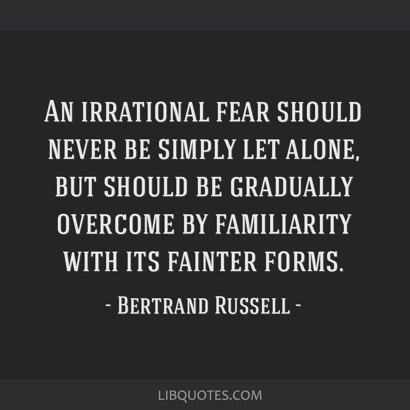 An irrational fear should never be simply let alone, but should be gradually overcome by familiarity with its fainter forms.