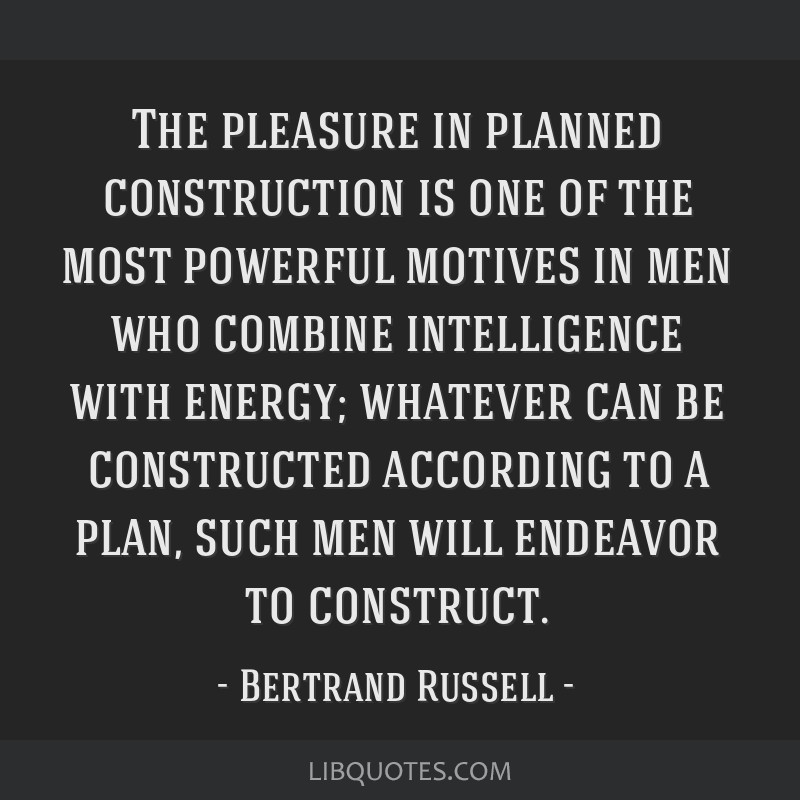 The pleasure in planned construction is one of the most powerful motives in men who combine intelligence with energy; whatever can be constructed...