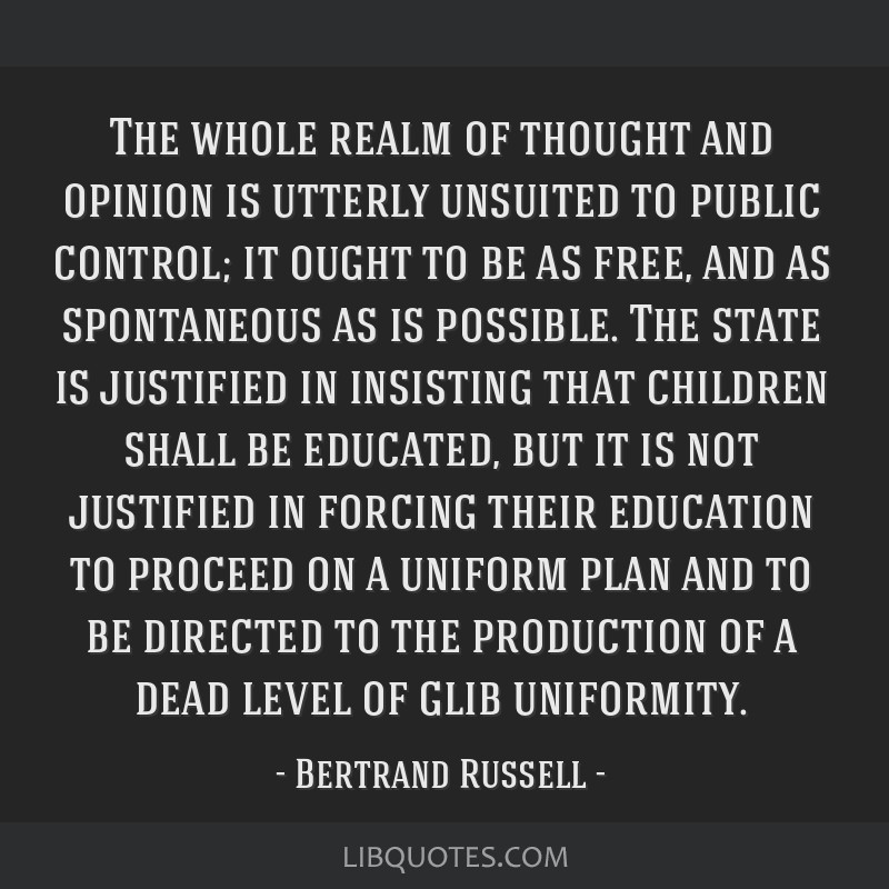 The whole realm of thought and opinion is utterly unsuited to public control; it ought to be as free, and as spontaneous as is possible. The state is ...