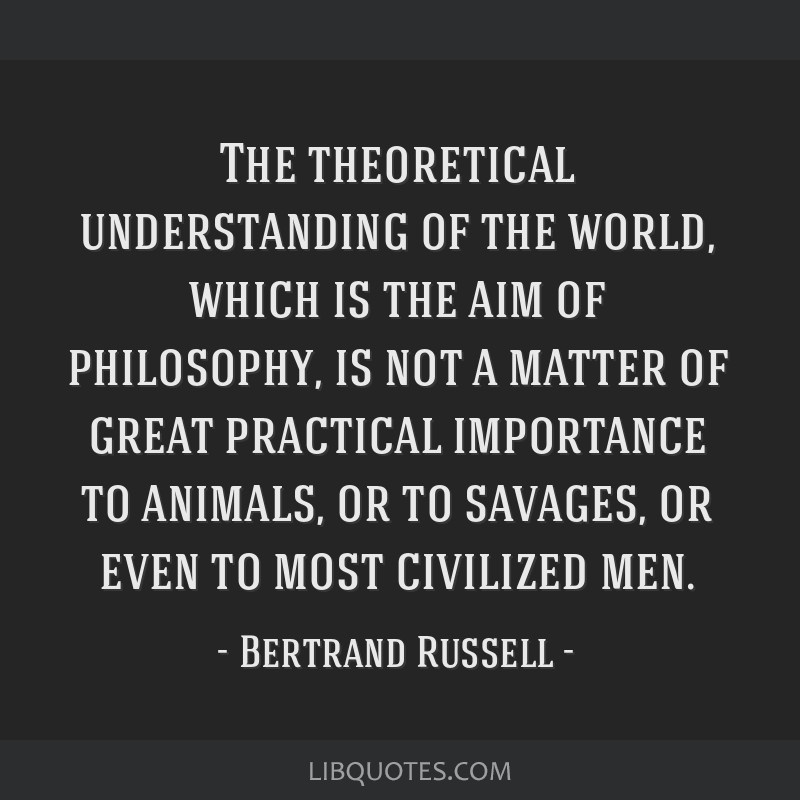 The theoretical understanding of the world, which is the aim of philosophy, is not a matter of great practical importance to animals, or to savages,...