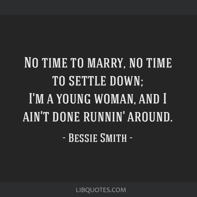 Bessie Smith Quotes Custom Time To Marry No Time To Settle Down I'm A Young Woman And I Ain'