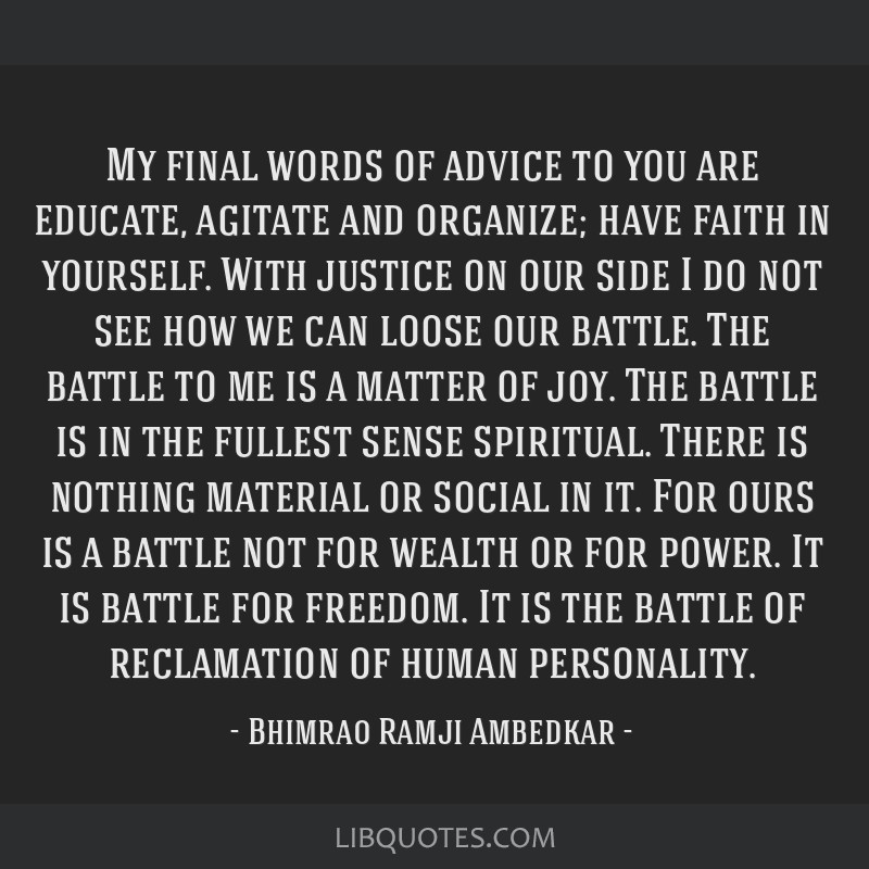 My final words of advice to you are educate, agitate and organize; have faith in yourself. With justice on our side I do not see how we can loose our ...
