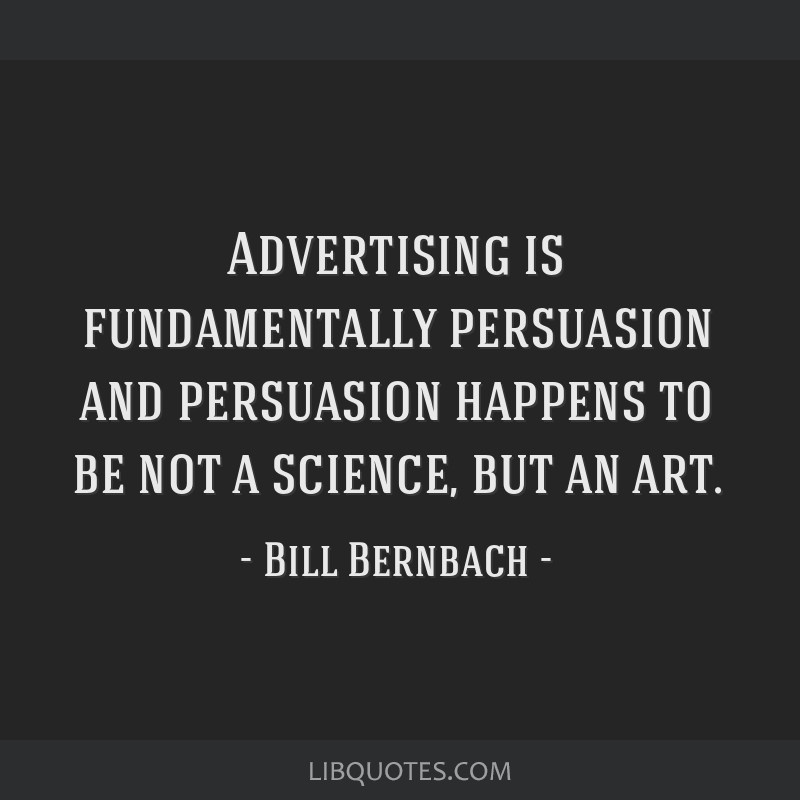 Advertising is fundamentally persuasion and persuasion happens to be not a science, but an art.