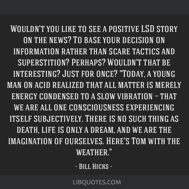 Wouldn't you like to see a positive LSD story on the news? To base your decision on information rather than scare tactics and superstition? Perhaps?...