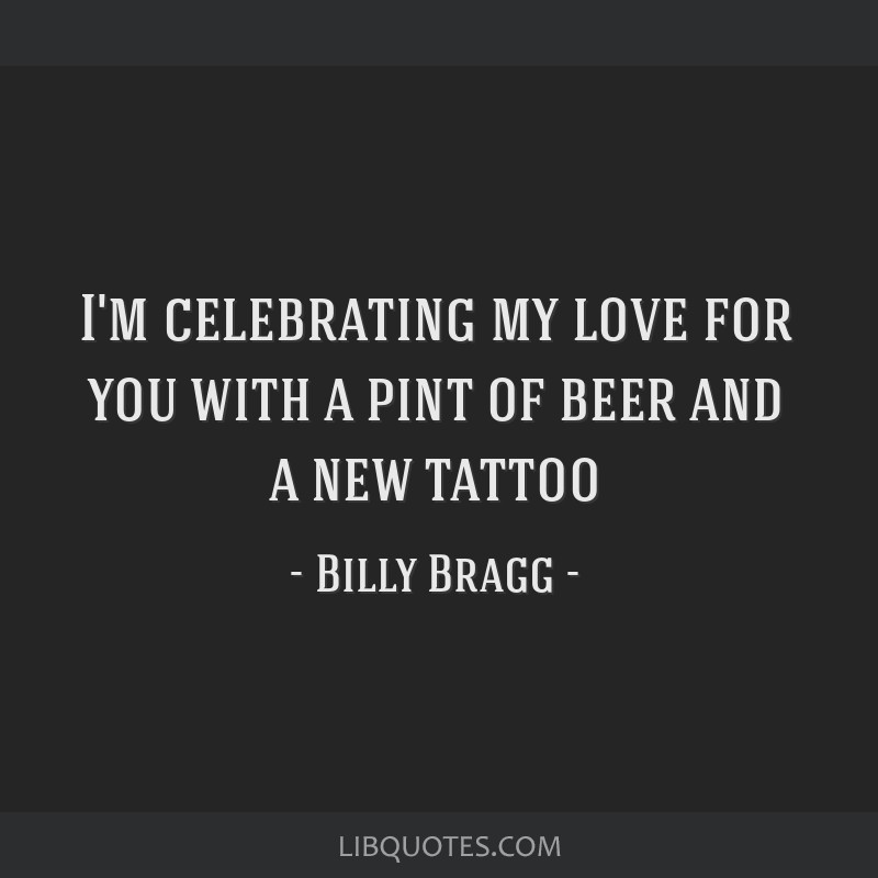 I'm celebrating my love for you with a pint of beer and a new tattoo