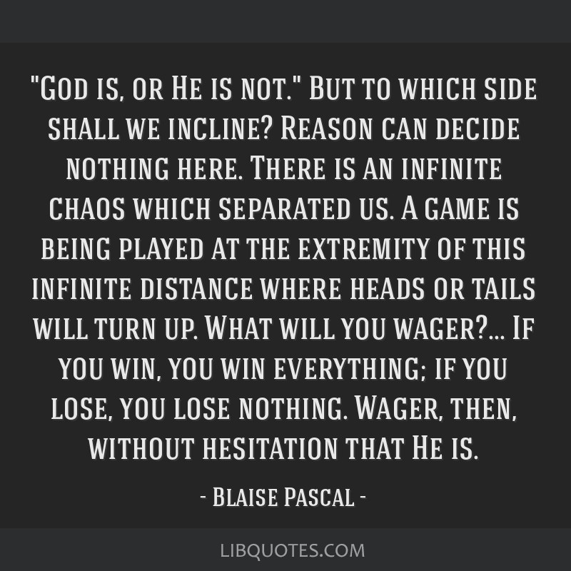 God is, or He is not. But to which side shall we incline? Reason can decide nothing here. There is an infinite chaos which separated us. A game is...