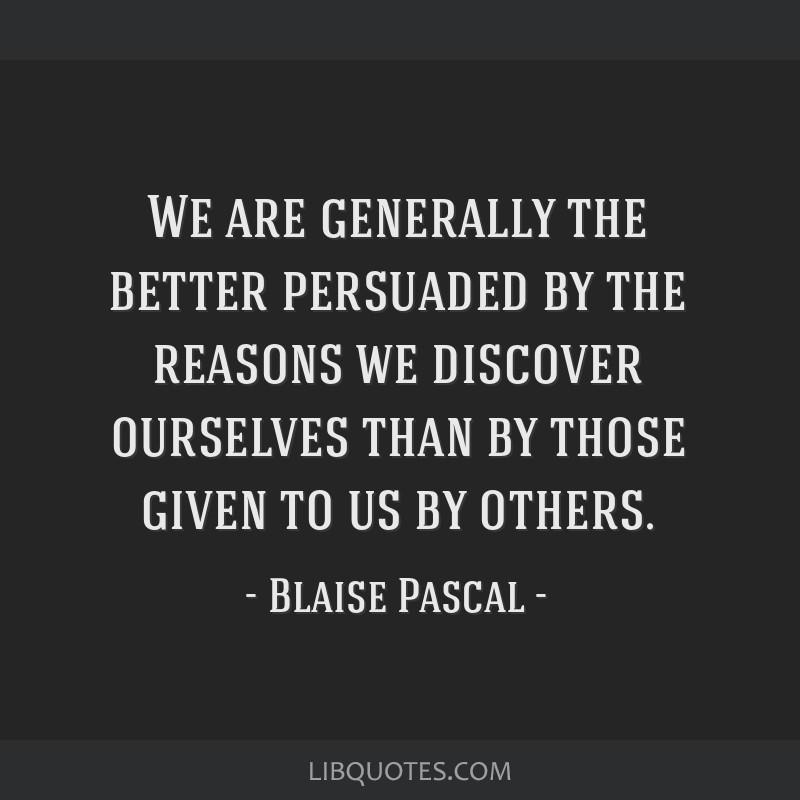 We are generally the better persuaded by the reasons we discover ourselves than by those given to us by others.