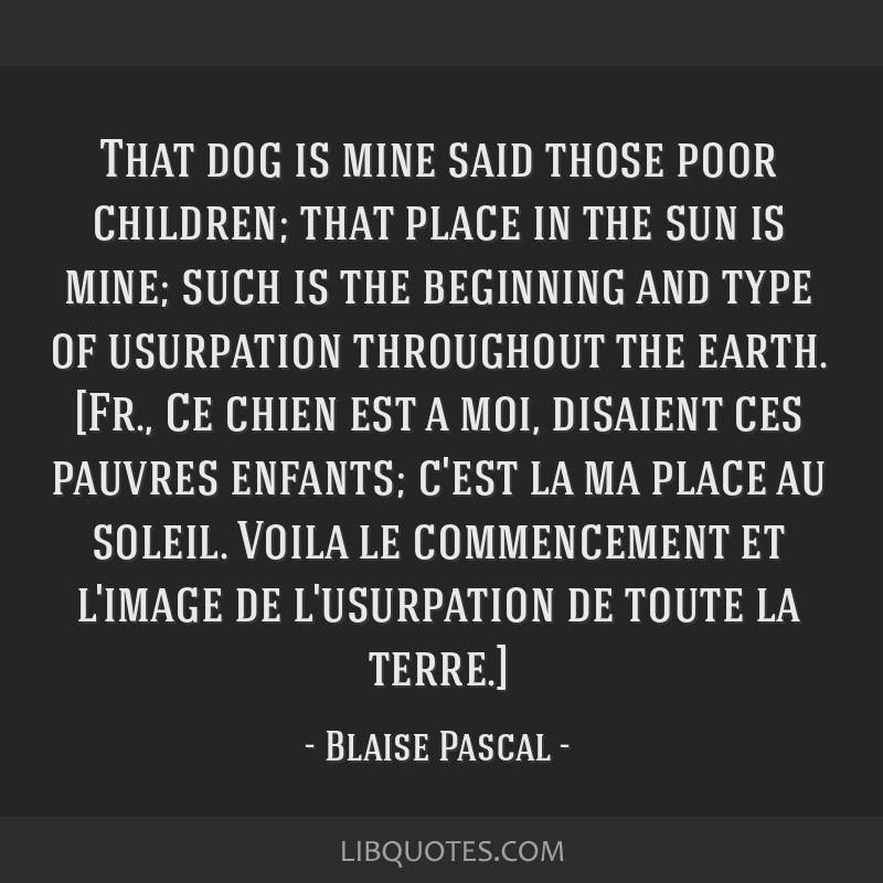 That dog is mine said those poor children; that place in the sun is mine; such is the beginning and type of usurpation throughout the earth. [Fr., Ce ...