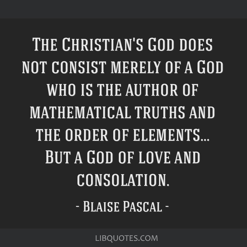 The Christian's God does not consist merely of a God who is the author of mathematical truths and the order of elements... But a God of love and...