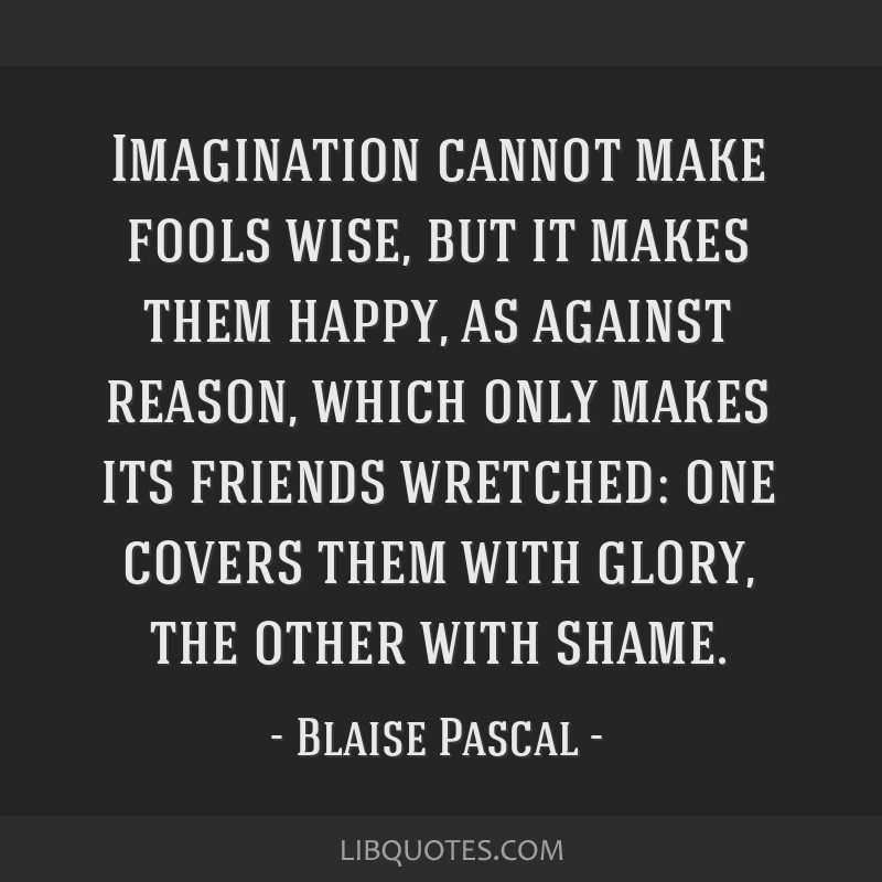 Imagination cannot make fools wise, but it makes them happy, as against reason, which only makes its friends wretched: one covers them with glory,...