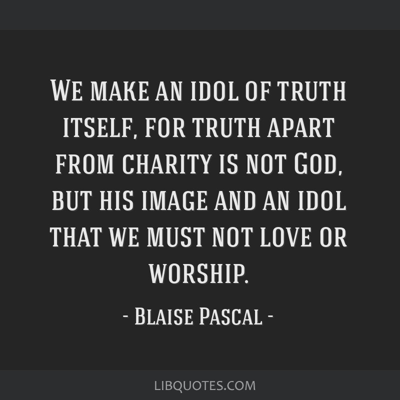 We make an idol of truth itself, for truth apart from charity is not God, but his image and an idol that we must not love or worship.
