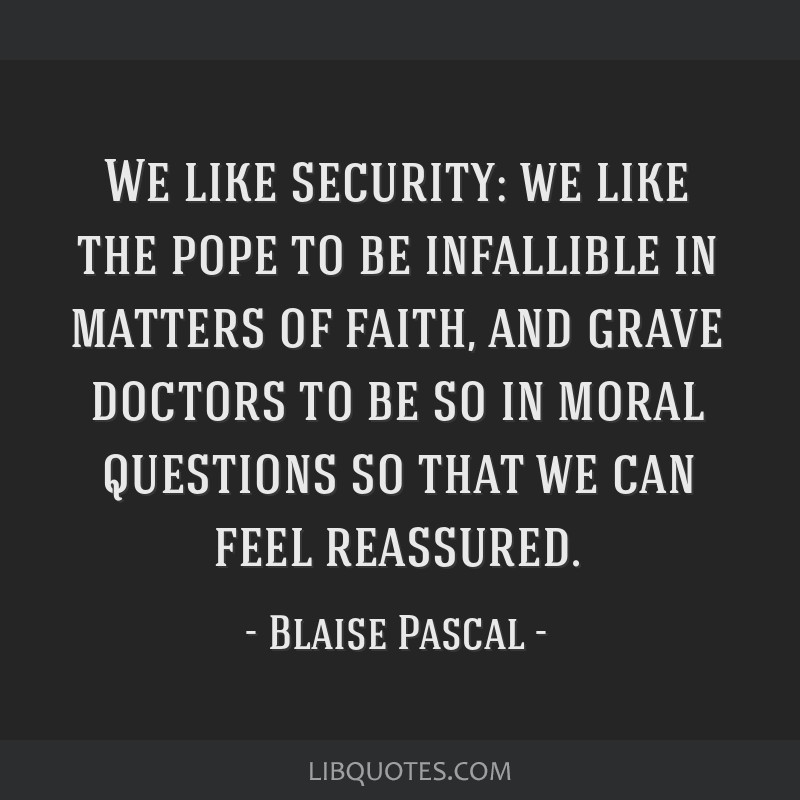 We like security: we like the pope to be infallible in matters of faith, and grave doctors to be so in moral questions so that we can feel reassured.