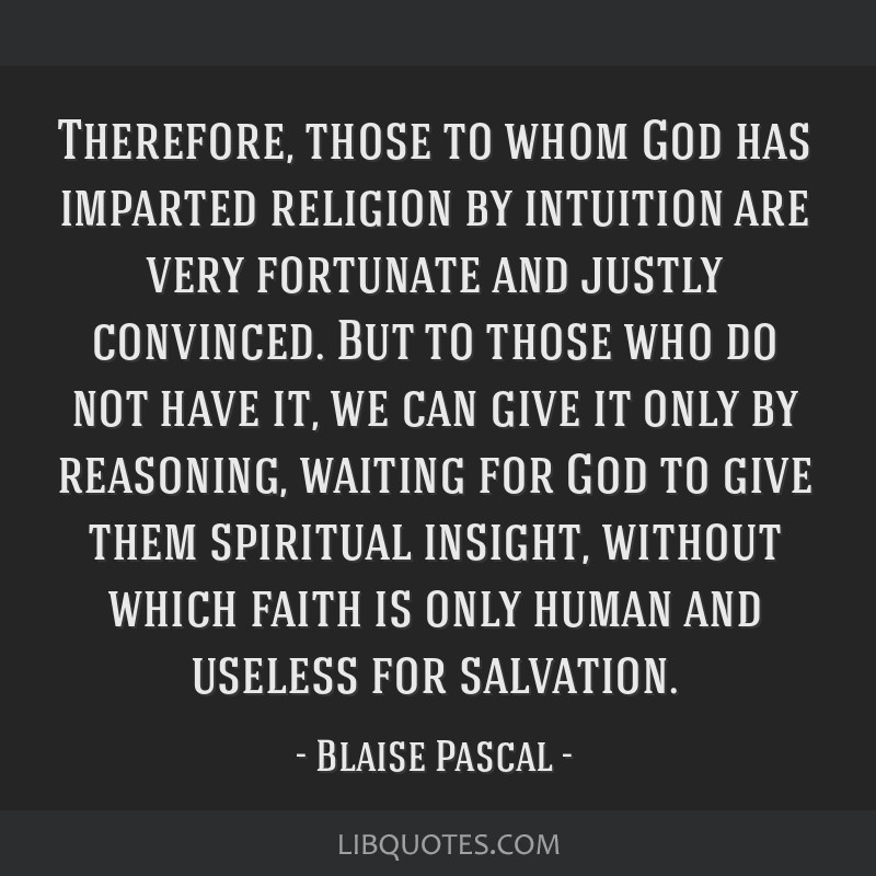 Therefore, those to whom God has imparted religion by intuition are very fortunate and justly convinced. But to those who do not have it, we can give ...