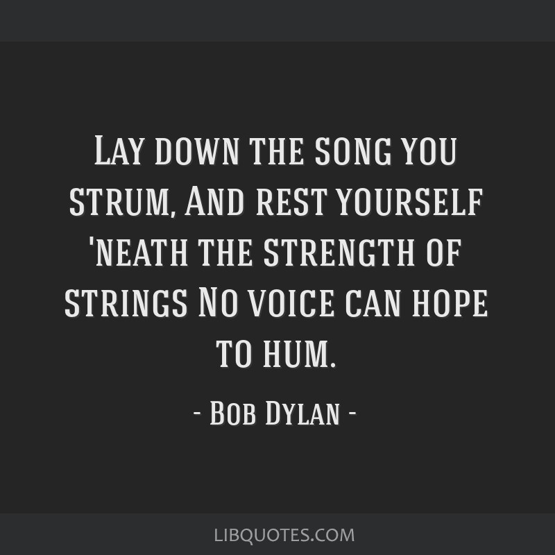 Lay down the song you strum, And rest yourself 'neath the strength of strings No voice can hope to hum.