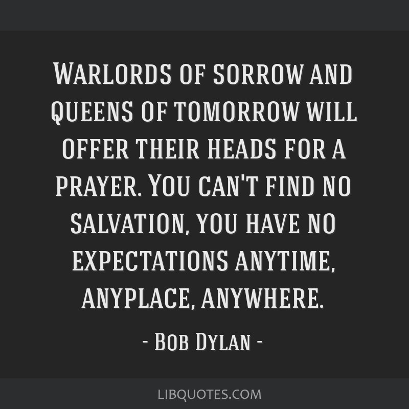 Warlords of sorrow and queens of tomorrow will offer their heads for a prayer. You can't find no salvation, you have no expectations anytime,...