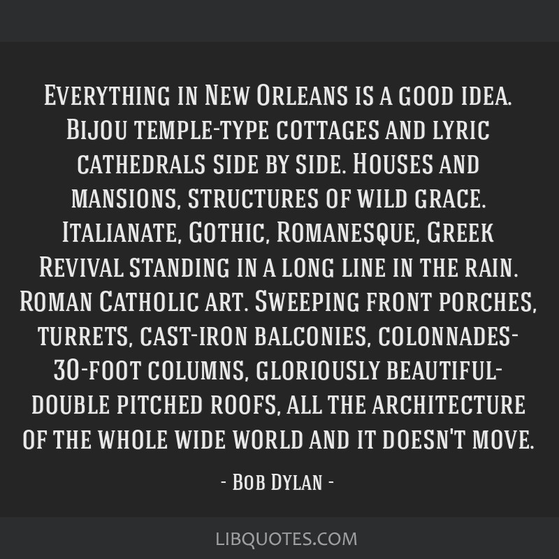 Everything in New Orleans is a good idea. Bijou temple-type cottages and lyric cathedrals side by side. Houses and mansions, structures of wild...