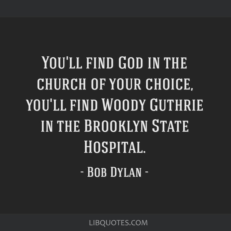 You'll find God in the church of your choice, you'll find Woody Guthrie in the Brooklyn State Hospital.