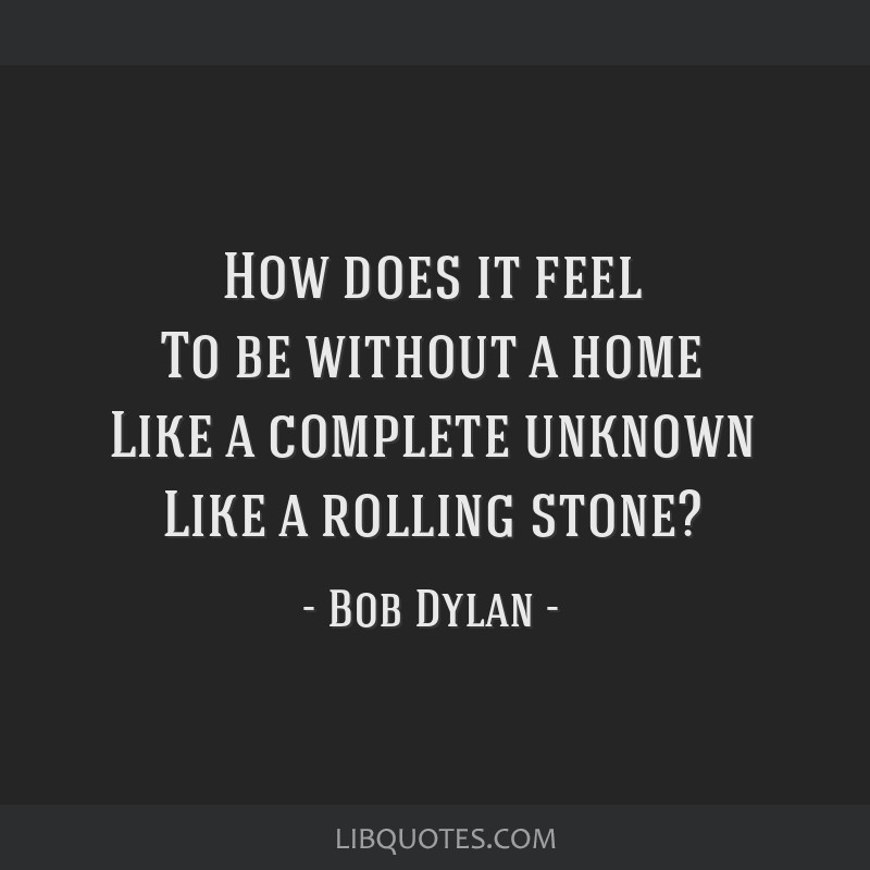 How does it feel To be without a home Like a complete unknown Like a rolling stone?