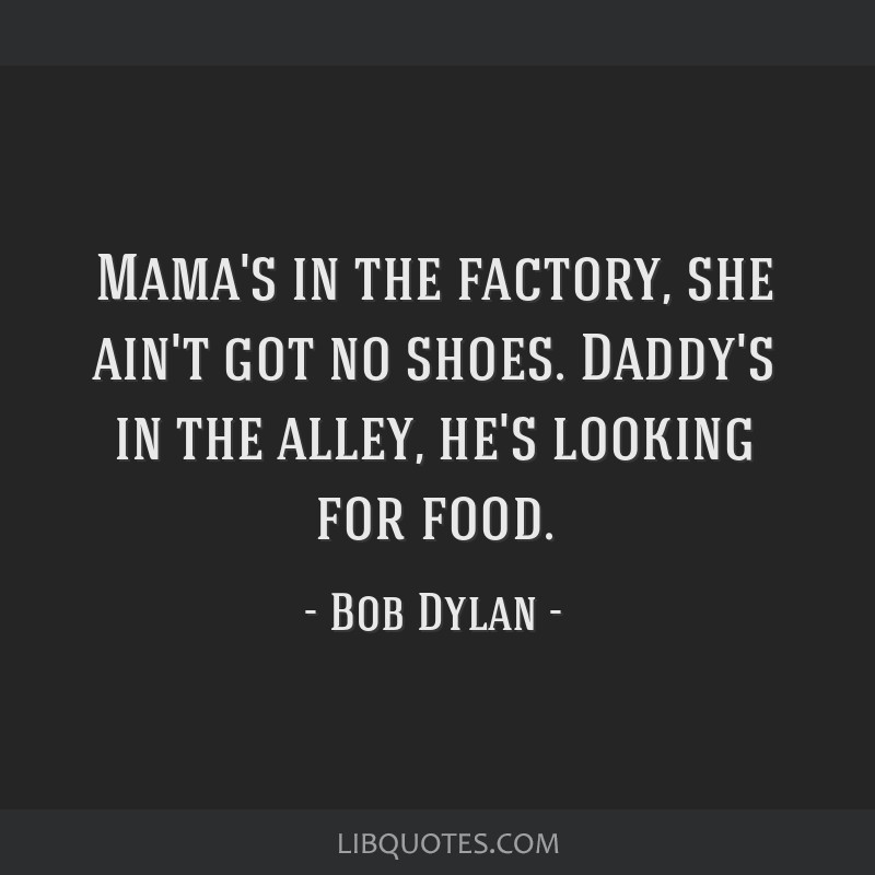 Mama's in the factory, she ain't got no shoes. Daddy's in the alley, he's looking for food.