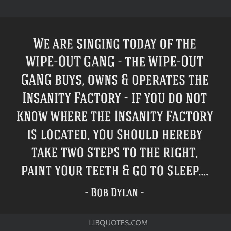 We are singing today of the WIPE-OUT GANG - the WIPE-OUT GANG buys, owns & operates the Insanity Factory - if you do not know where the Insanity...