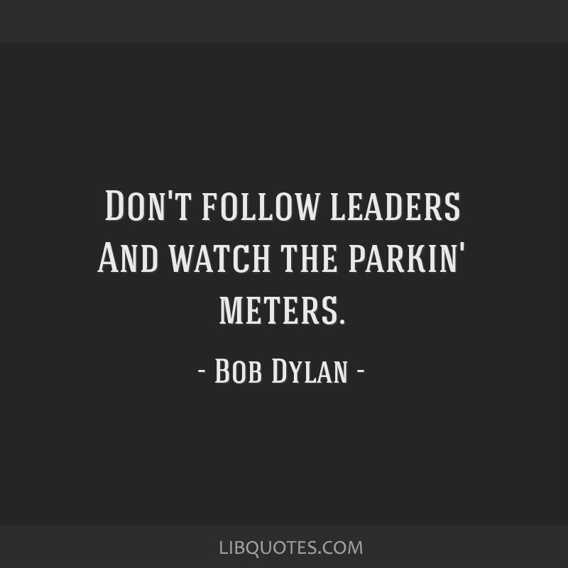 Don't follow leaders And watch the parkin' meters.
