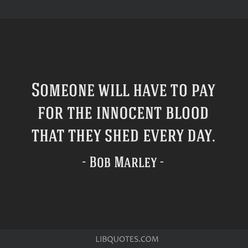 Someone will have to pay for the innocent blood that they shed every day.