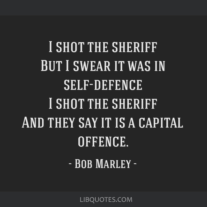 I shot the sheriff But I swear it was in self-defence I shot the sheriff And they say it is a capital offence.