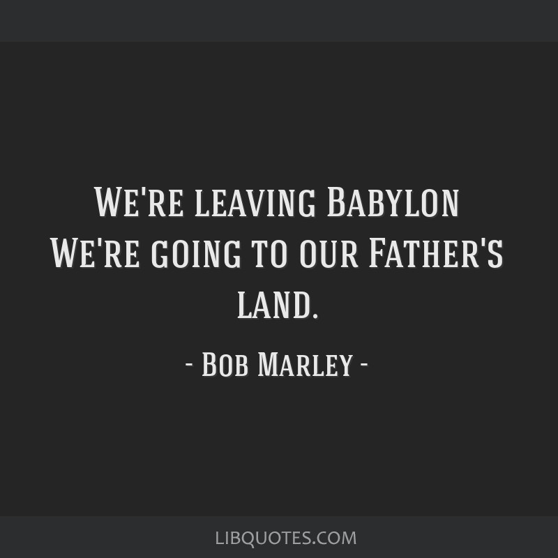We're leaving Babylon We're going to our Father's land.