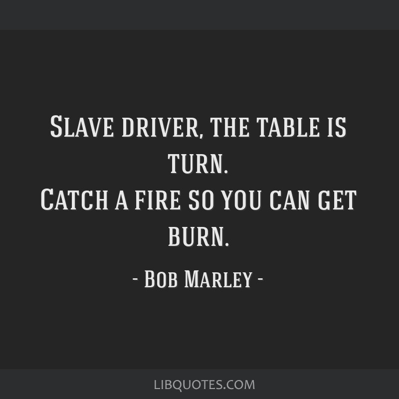 Slave driver, the table is turn. Catch a fire so you can get burn.