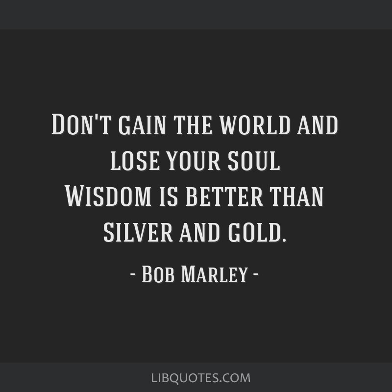 Don't gain the world and lose your soul Wisdom is better than silver and gold.