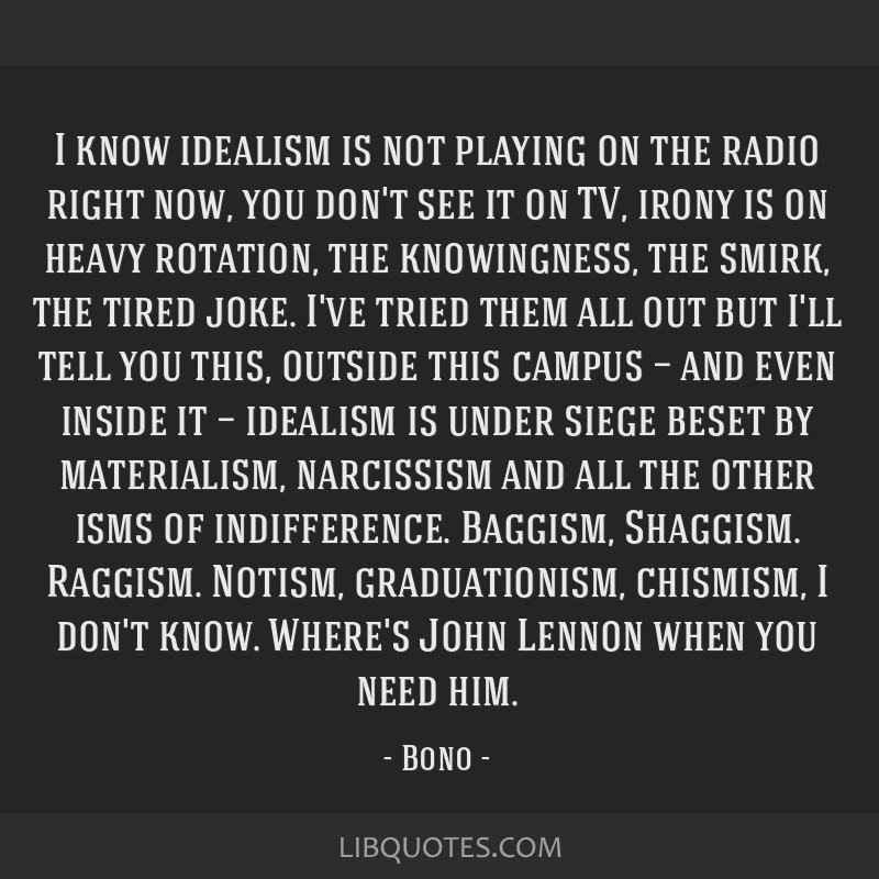 I know idealism is not playing on the radio right now, you don't see it on TV, irony is on heavy rotation, the knowingness, the smirk, the tired...