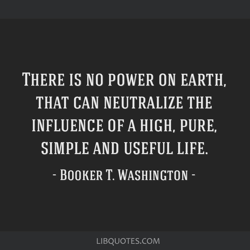 There is no power on earth, that can neutralize the influence of a high, pure, simple and useful life.