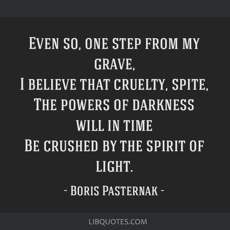 Even so, one step from my grave, I believe that cruelty, spite, The powers of darkness will in time Be crushed by the spirit of light.