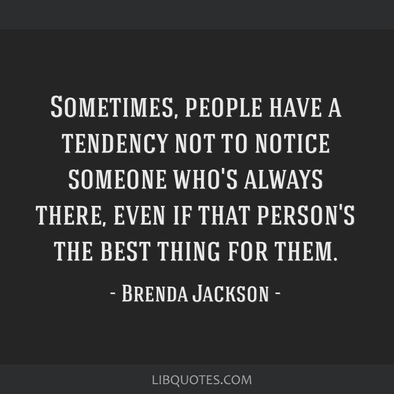 Sometimes, people have a tendency not to notice someone who's always there, even if that person's the best thing for them.
