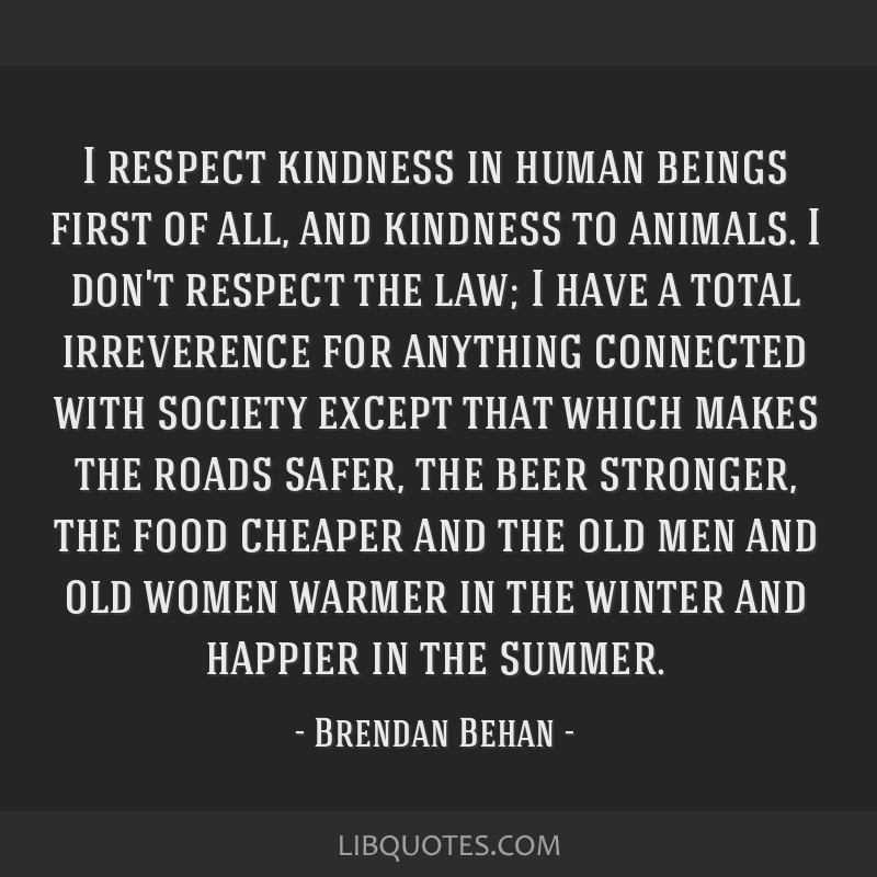 I respect kindness in human beings first of all, and kindness to animals. I don't respect the law; I have a total irreverence for anything connected...