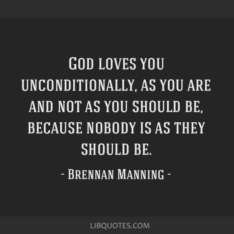God loves you unconditionally, as you are and not as you should be, because nobody is as they should be.