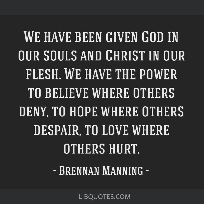 We have been given God in our souls and Christ in our flesh. We have the power to believe where others deny, to hope where others despair, to love...