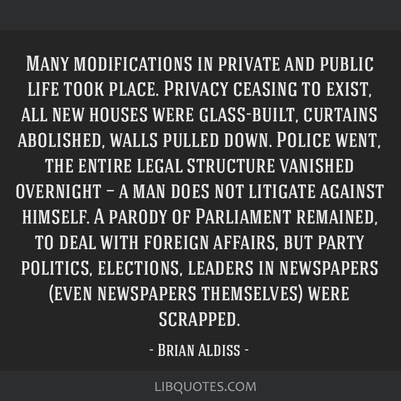 Many modifications in private and public life took place. Privacy ceasing to exist, all new houses were glass-built, curtains abolished, walls pulled ...