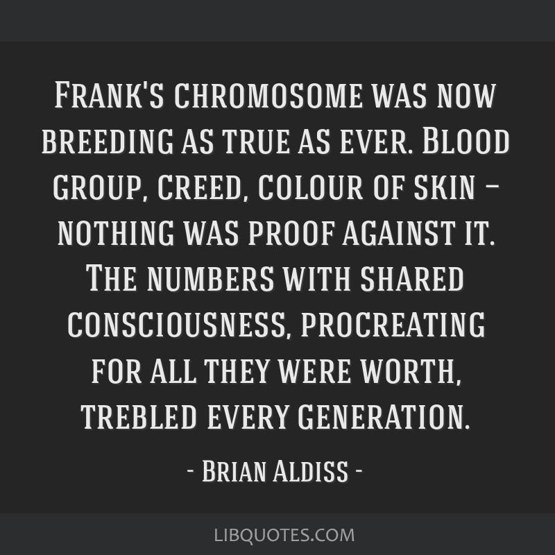 Frank's chromosome was now breeding as true as ever. Blood group, creed, colour of skin — nothing was proof against it. The numbers with shared...