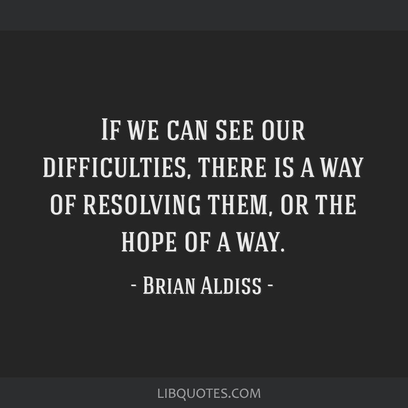 If we can see our difficulties, there is a way of resolving them, or the hope of a way.