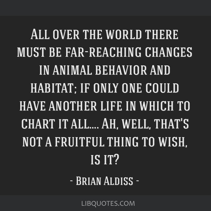 All over the world there must be far-reaching changes in animal behavior and habitat; if only one could have another life in which to chart it...