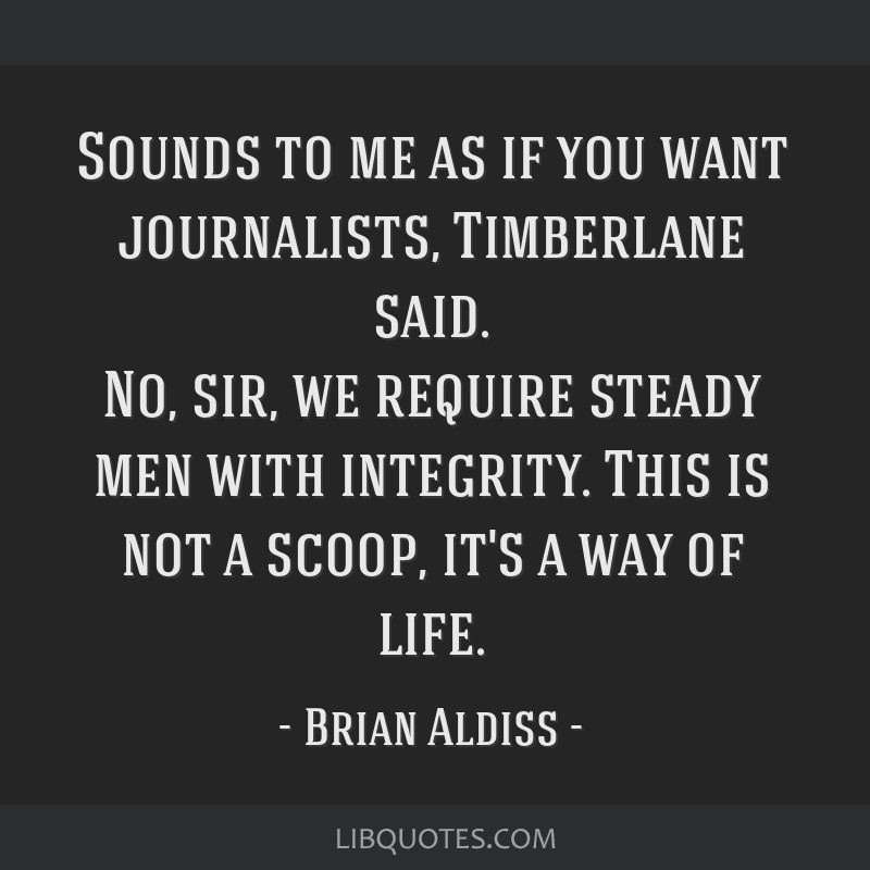 Sounds to me as if you want journalists, Timberlane said. No, sir, we require steady men with integrity. This is not a scoop, it's a way of life.